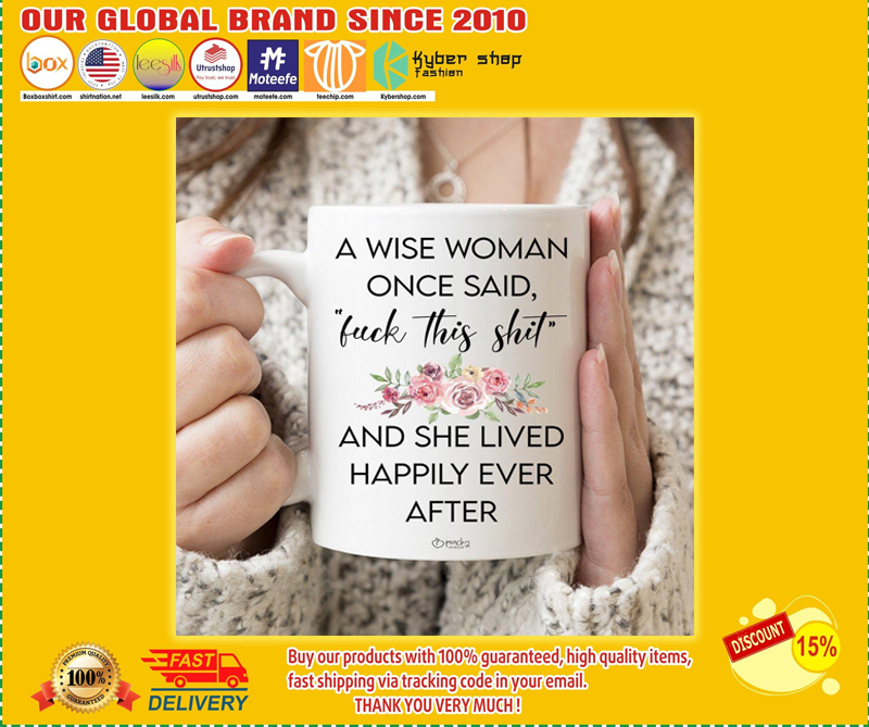 A Wise Woman Once Said Fuck This Shit And She Lived Happily Ever After mug - BBS